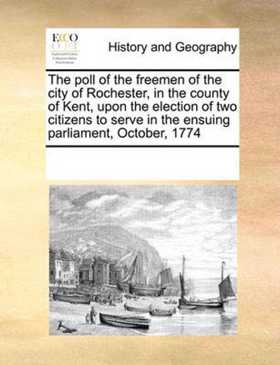 The Poll of the Freemen of the City of Rochester, in the County of Kent, Upon the Election of Two Citizens to Serve in the Ensuing Parliament, October, 1774