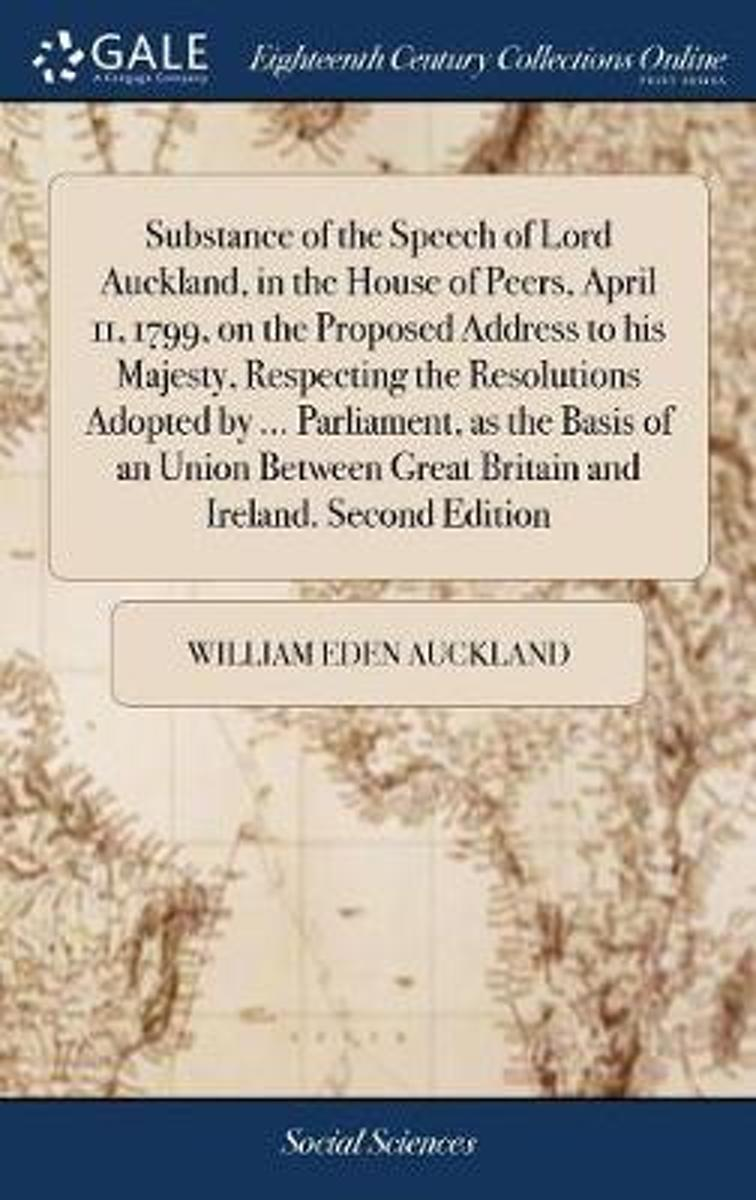 Substance of the Speech of Lord Auckland, in the House of Peers, April 11, 1799, on the Proposed Address to His Majesty, Respecting the Resolutions Adopted by ... Parliament, as the Basis of