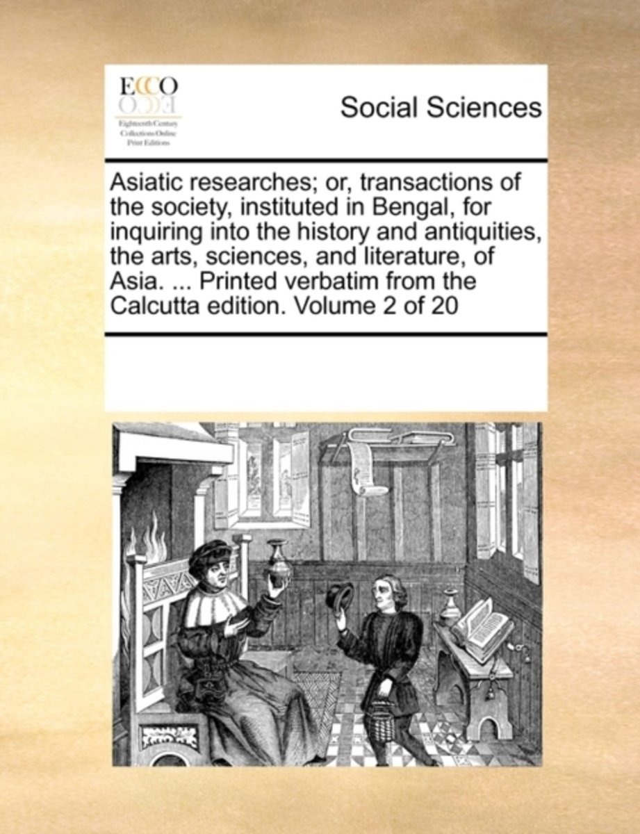 Asiatic Researches; Or, Transactions of the Society, Instituted in Bengal, for Inquiring Into the History and Antiquities, the Arts, Sciences, and Literature, of Asia. ... Printed Verbatim fr
