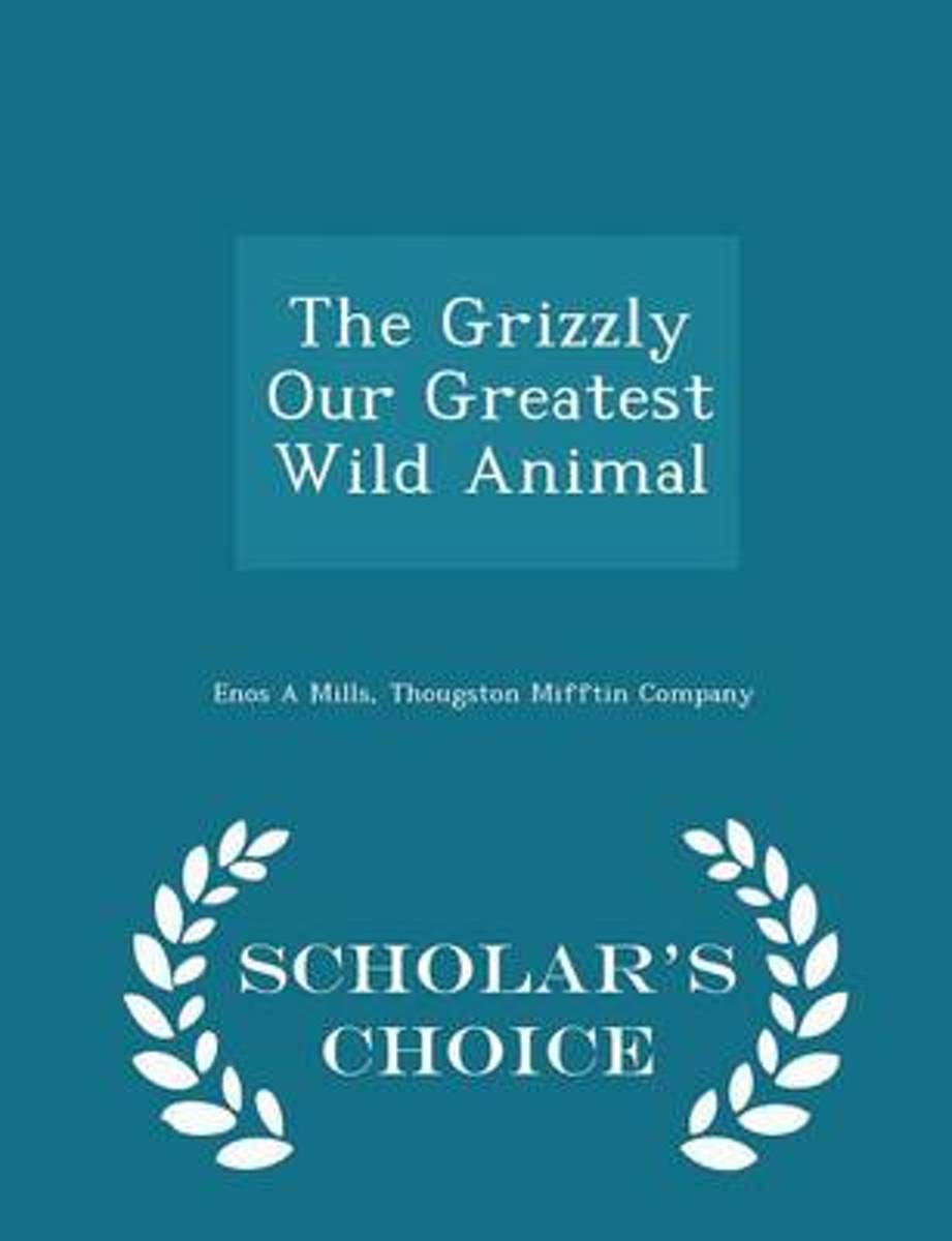 The Grizzly Our Greatest Wild Animal - Scholar's Choice Edition