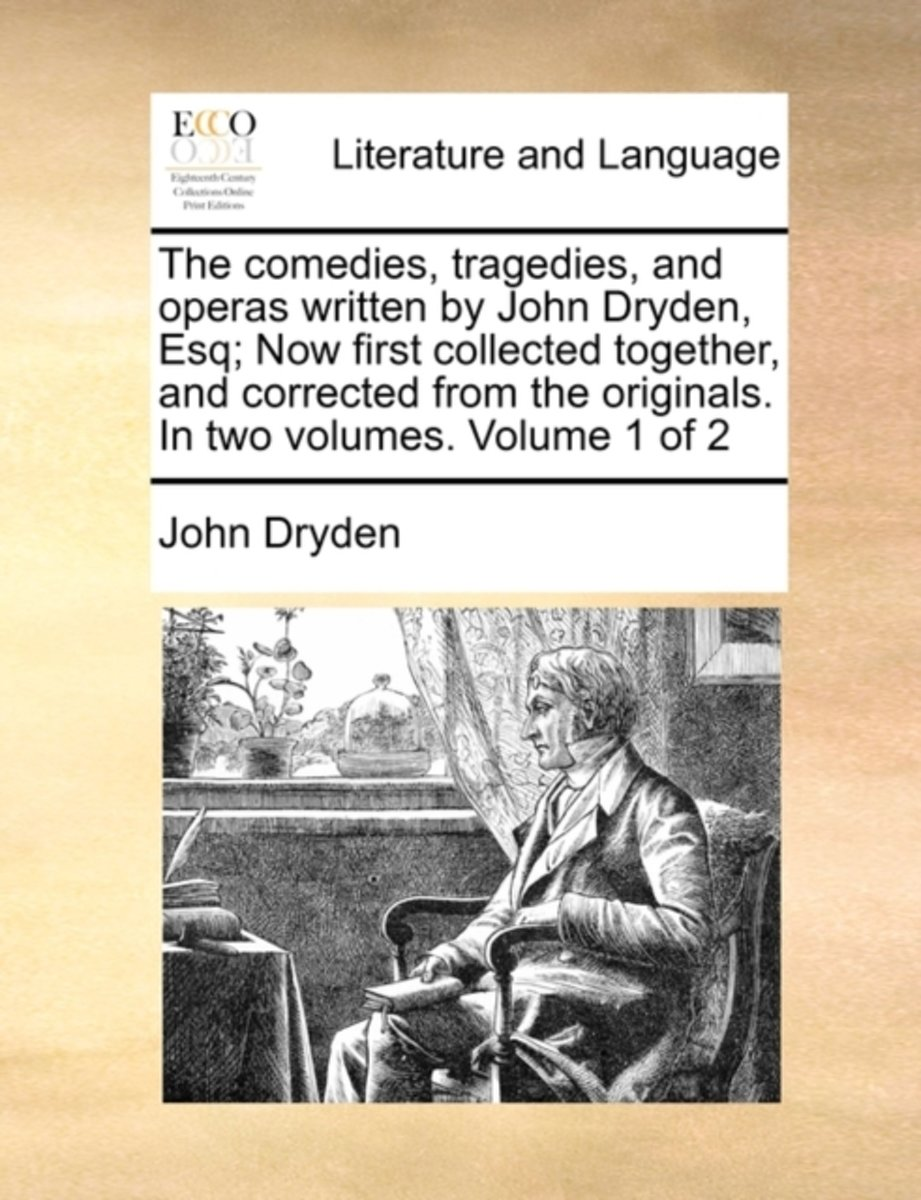 The Comedies, Tragedies, and Operas Written by John Dryden, Esq; Now First Collected Together, and Corrected from the Originals. in Two Volumes. Volume 1 of 2