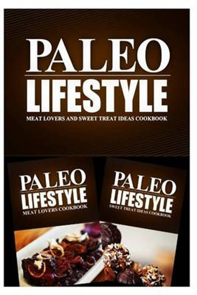 Paleo Lifestyle - Meat Lovers and Sweet Treat Ideas Cookbook