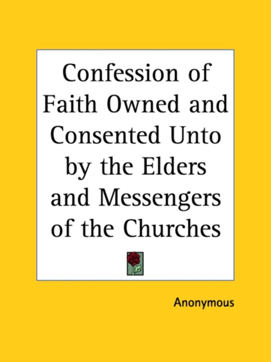 Confession Of Faith Owned And Consented Unto By The Elders And Messengers Of The Churches (1680)
