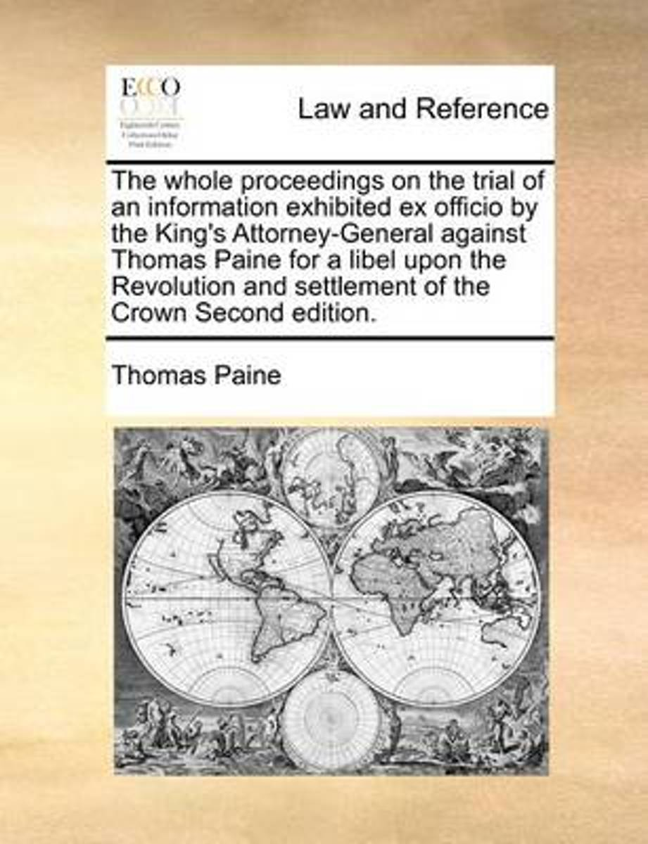 The Whole Proceedings on the Trial of an Information Exhibited Ex Officio by the King's Attorney-General Against Thomas Paine for a Libel Upon the Revolution and Settlement of the Crown Secon