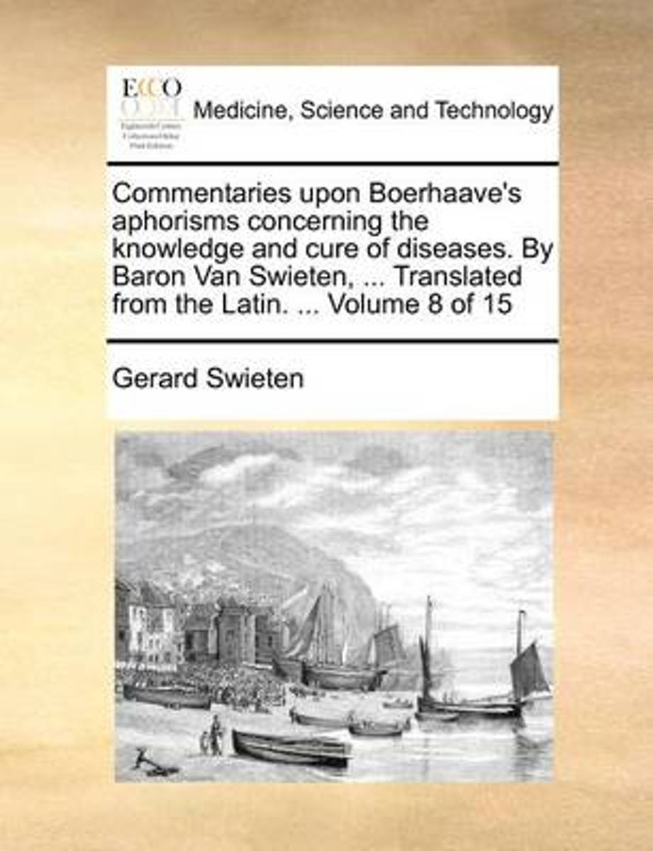 Commentaries Upon Boerhaave's Aphorisms Concerning the Knowledge and Cure of Diseases. by Baron Van Swieten, ... Translated from the Latin. ... Volume 8 of 15