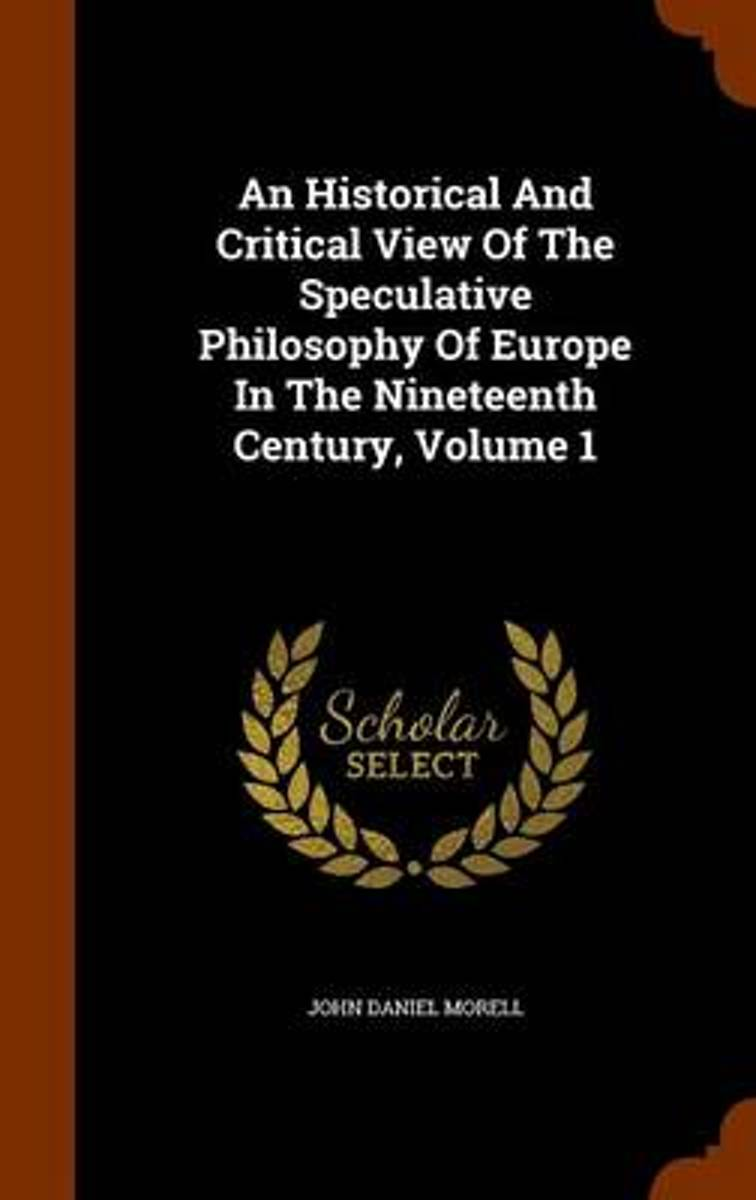An Historical and Critical View of the Speculative Philosophy of Europe in the Nineteenth Century, Volume 1