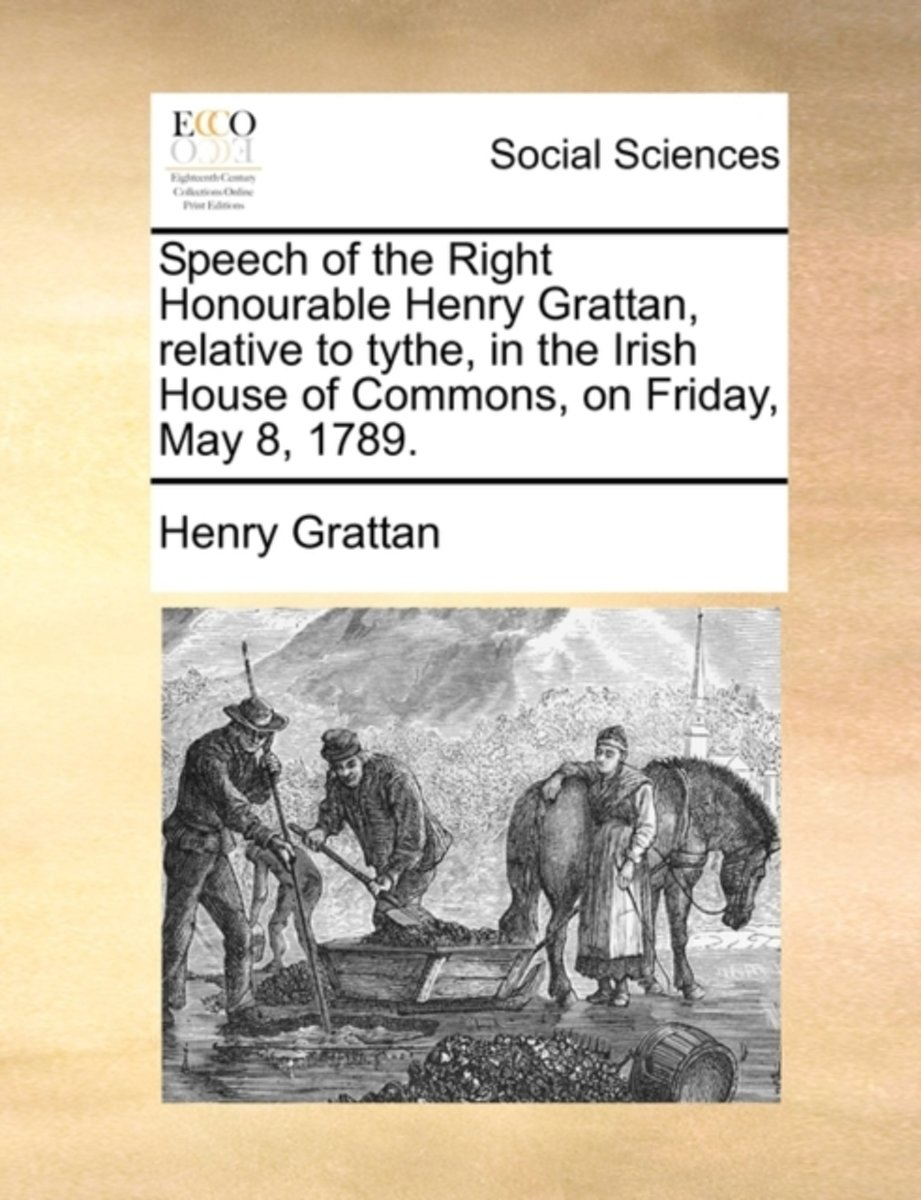 Speech of the Right Honourable Henry Grattan, Relative to Tythe, in the Irish House of Commons, on Friday, May 8, 1789
