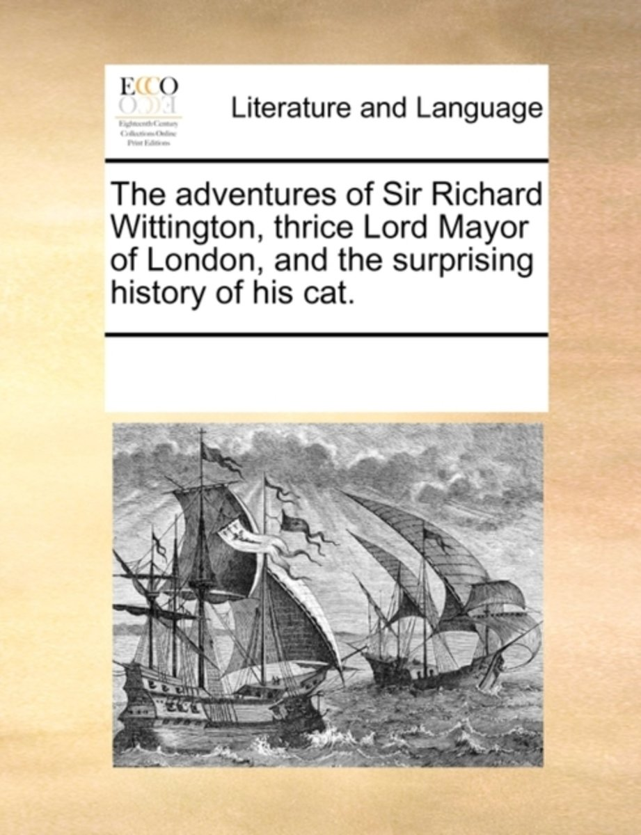 The Adventures of Sir Richard Wittington, Thrice Lord Mayor of London, and the Surprising History of His Cat.