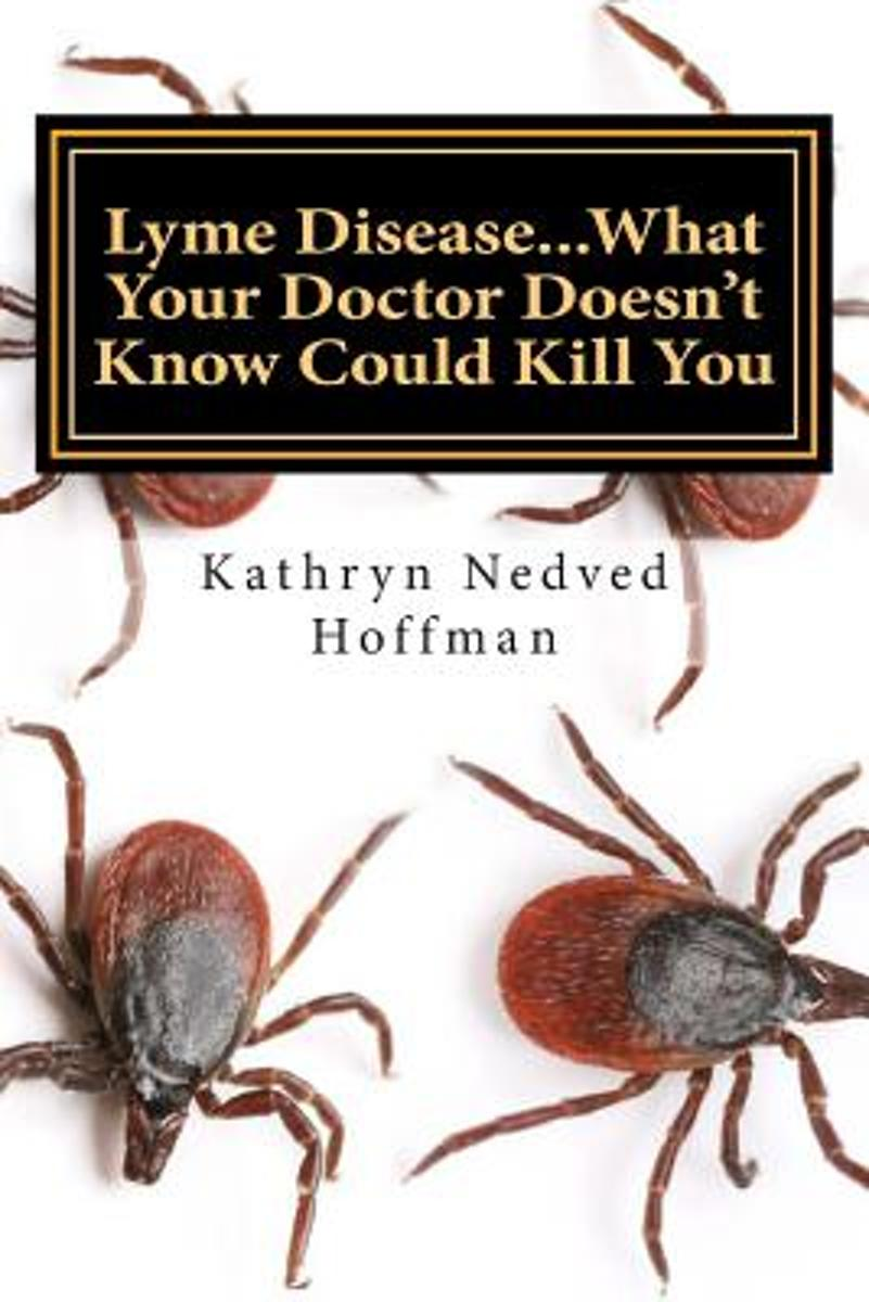 Lyme Disease...What Your Doctor Doesn't Know Could Kill You