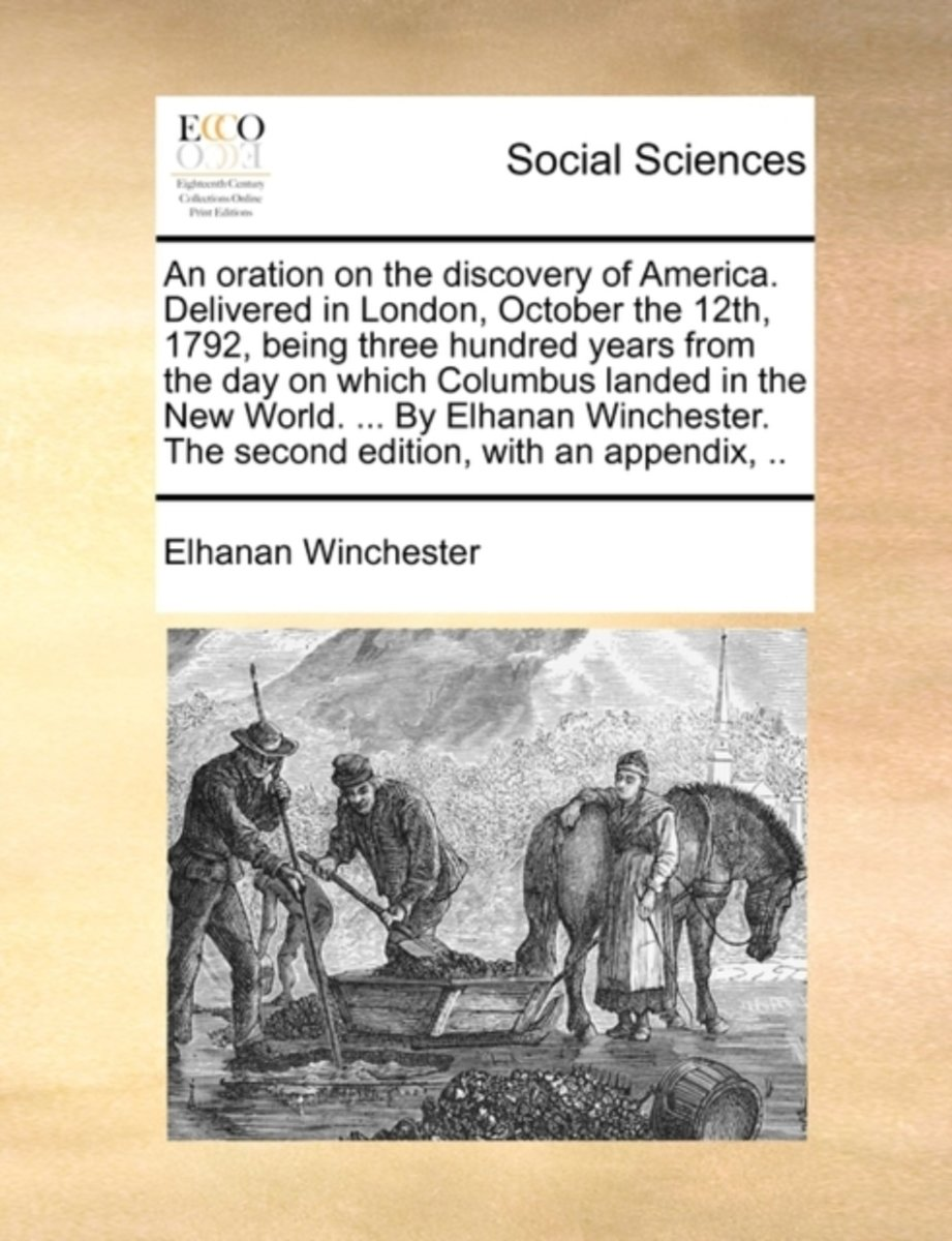 An Oration on the Discovery of America. Delivered in London, October the 12th, 1792, Being Three Hundred Years from the Day on Which Columbus Landed in the New World. ... by Elhanan Wincheste