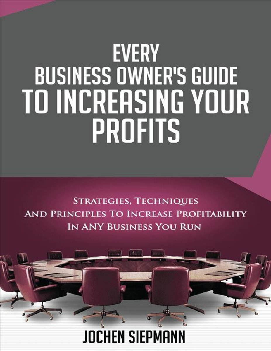 Every Business Owner's Guide to Increasing Your Profits - Strategies, Techniques and Principles to Increase Profitability in Any Business You Run