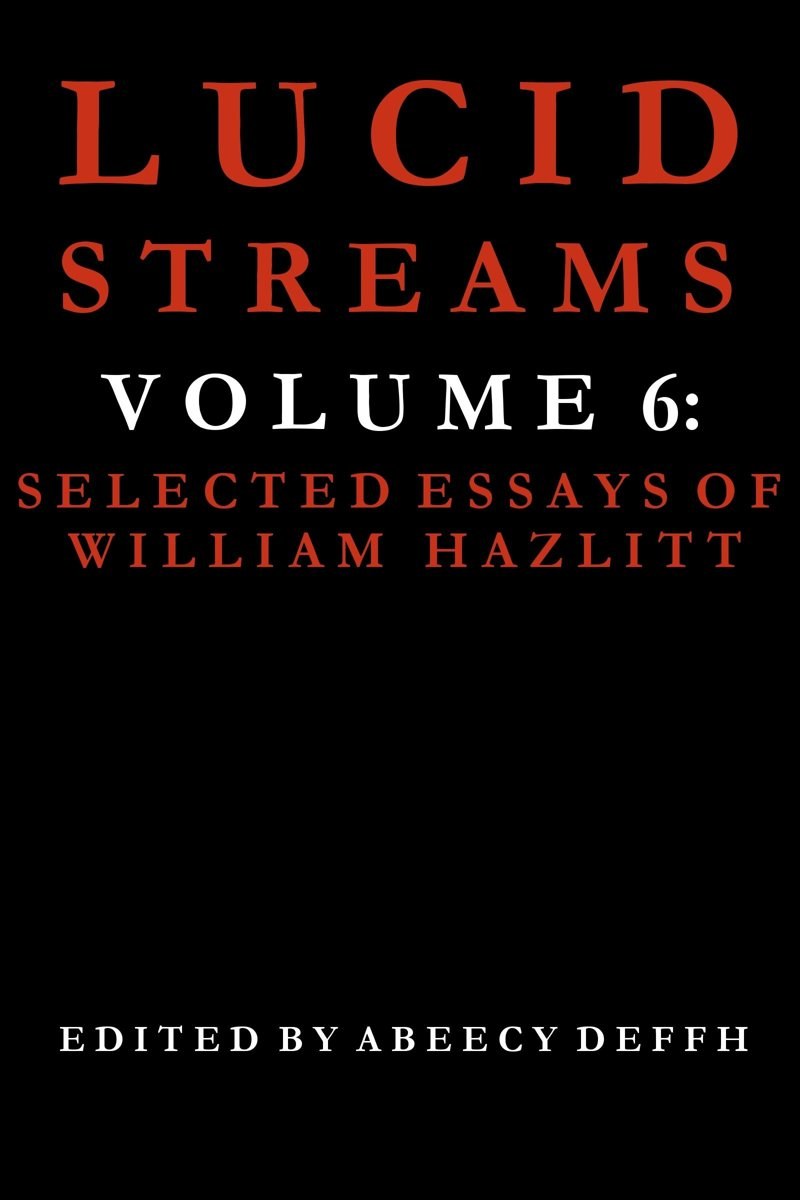 Lucid Streams Volume 6: Selected Essays of William Hazlitt
