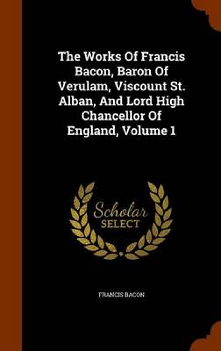 The Works of Francis Bacon, Baron of Verulam, Viscount St. Alban, and Lord High Chancellor of England, Volume 1