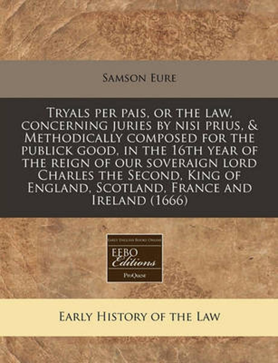 Tryals Per Pais, or the Law, Concerning Juries by Nisi Prius, & Methodically Composed for the Publick Good, in the 16th Year of the Reign of Our Soveraign Lord Charles the Second, King of Eng