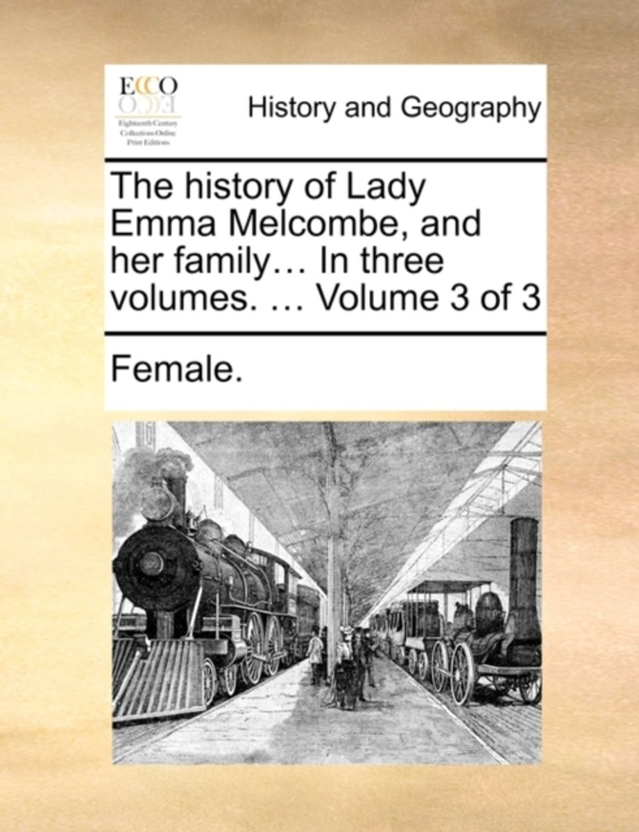 The History of Lady Emma Melcombe, and Her Family... in Three Volumes. ... Volume 3 of 3