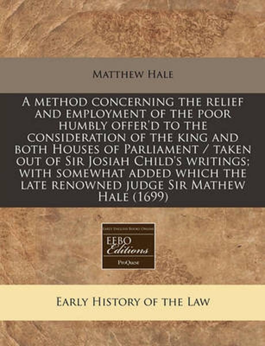 A Method Concerning the Relief and Employment of the Poor Humbly Offer'd to the Consideration of the King and Both Houses of Parliament / Taken Out of Sir Josiah Child's Writings; With Somewh
