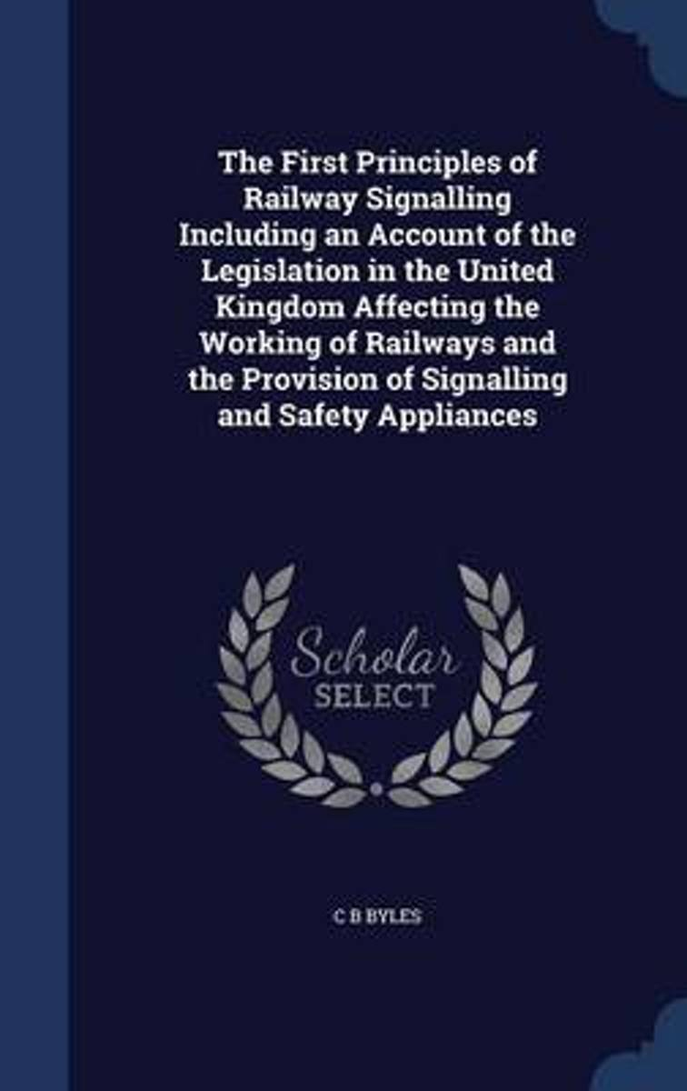 The First Principles of Railway Signalling Including an Account of the Legislation in the United Kingdom Affecting the Working of Railways and the Provision of Signalling and Safety Appliance
