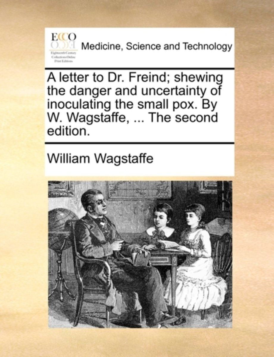 A Letter to Dr. Freind; Shewing the Danger and Uncertainty of Inoculating the Small Pox. by W. Wagstaffe, ... the Second Edition