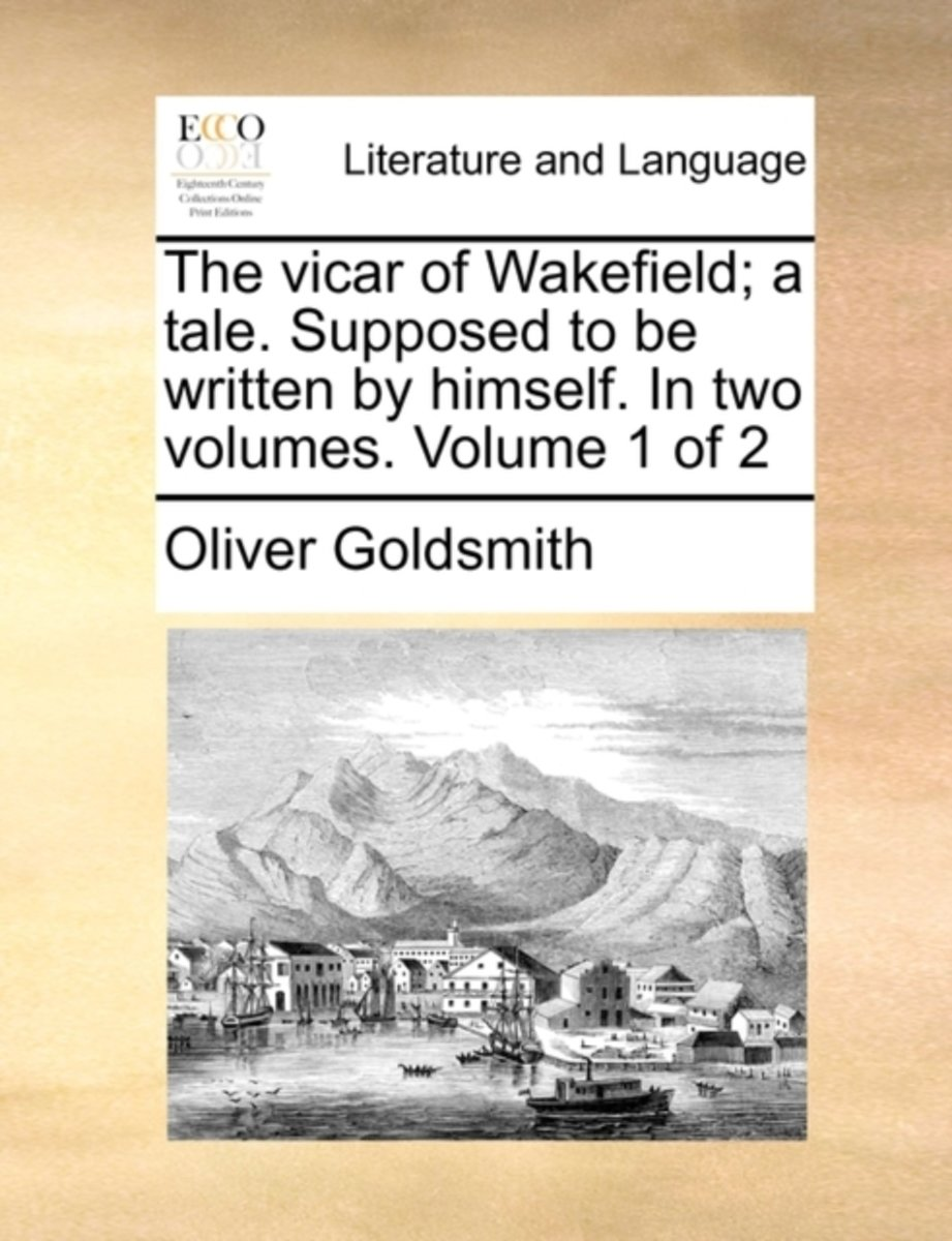 The Vicar of Wakefield; A Tale. Supposed to Be Written by Himself. in Two Volumes. Volume 1 of 2