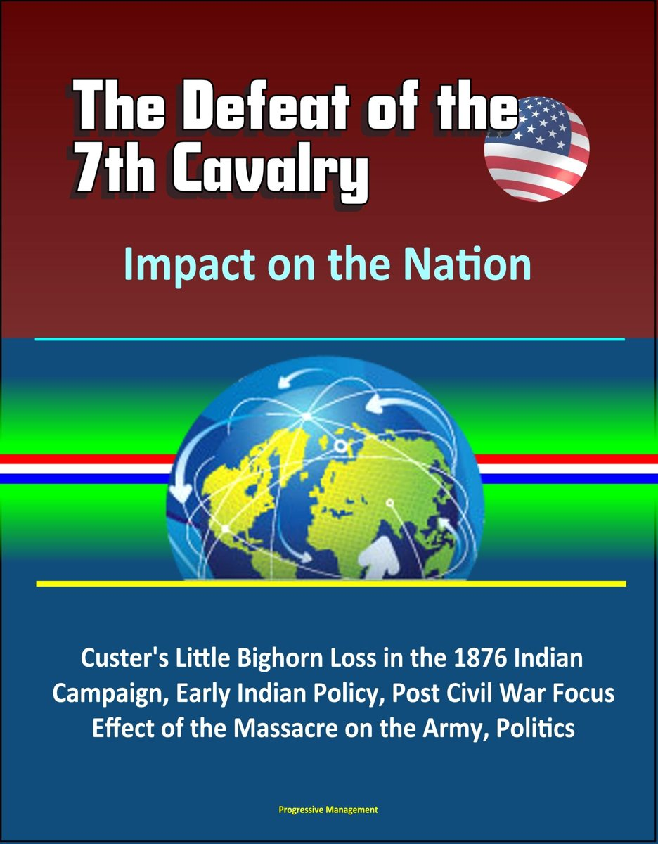 The Defeat of the 7th Cavalry: Impact on the Nation - Custer's Little Bighorn Loss in the 1876 Indian Campaign, Early Indian Policy, Post Civil War Focus, Effect of the Massacre on the Army,