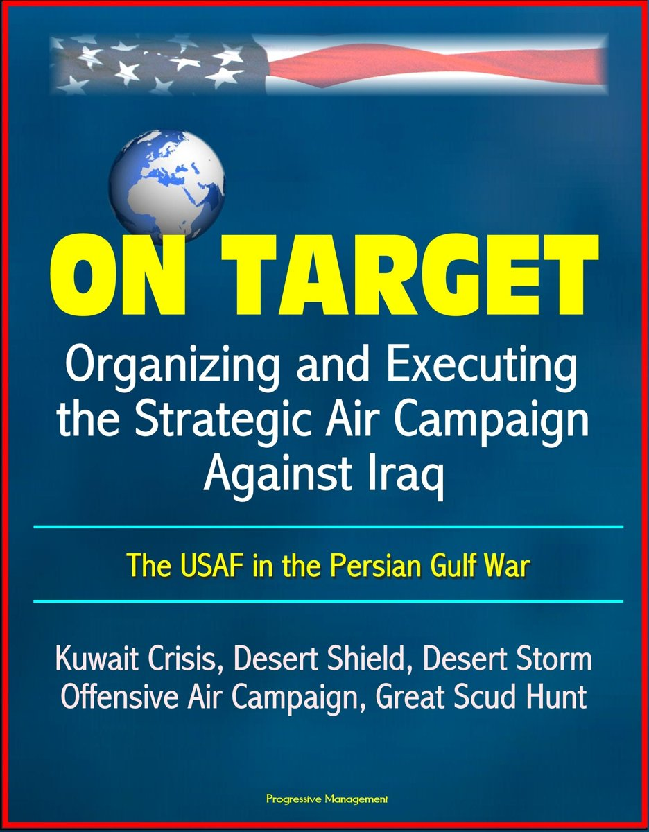 On Target: Organizing and Executing the Strategic Air Campaign Against Iraq, The USAF in the Persian Gulf War - Kuwait Crisis, Desert Shield, Desert Storm, Offensive Air Campaign, Great Scud