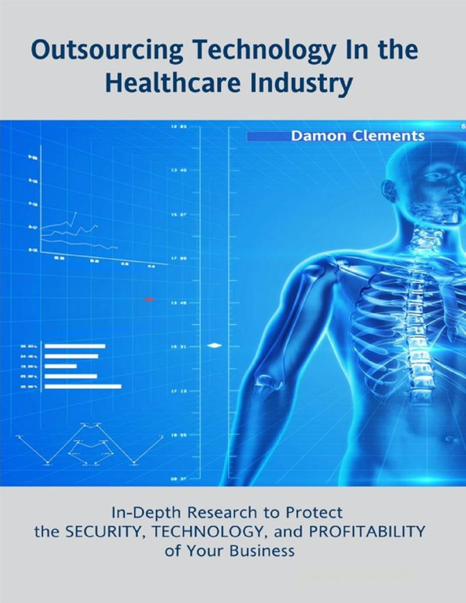 Outsourcing Technology In the Healthcare Industry: In Depth Research to Protect the Security, Technology, and Profitability of Your Business