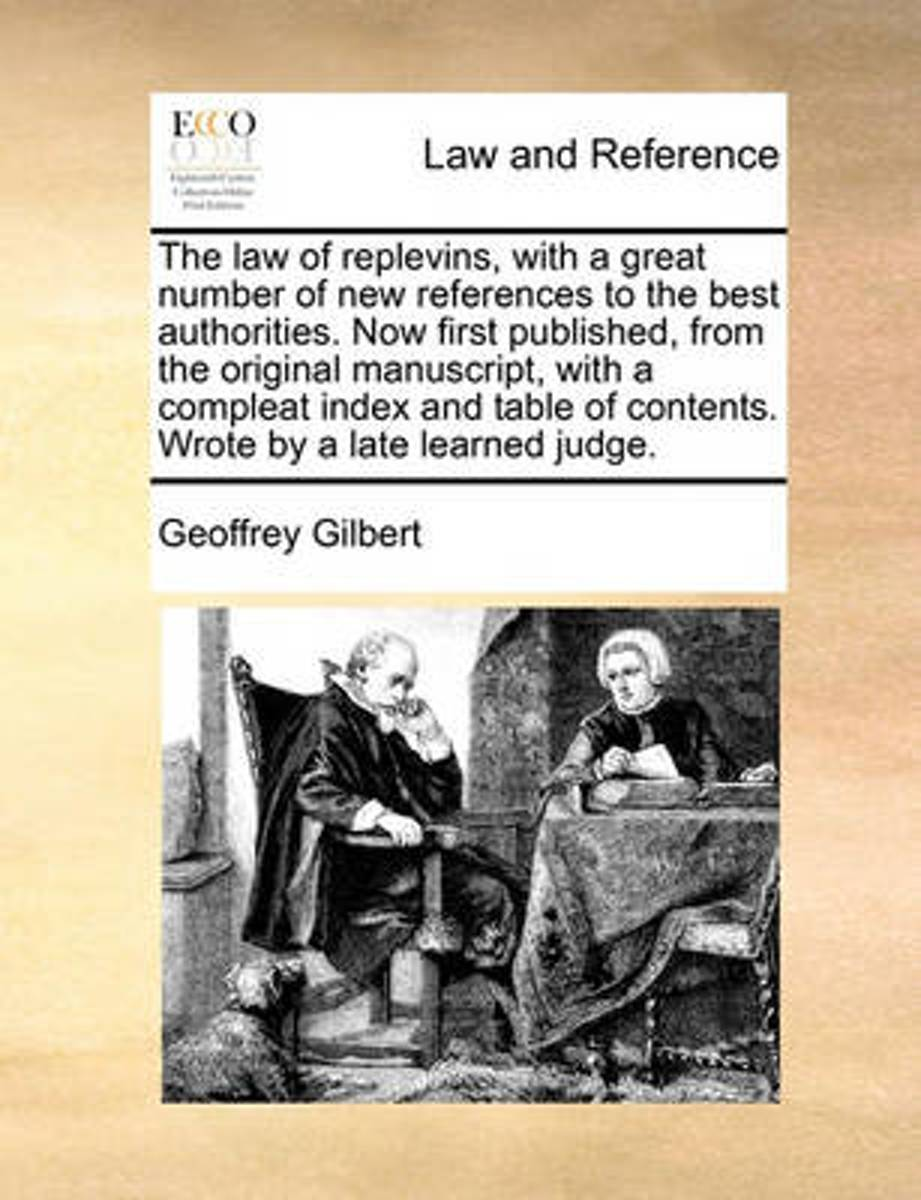 The Law of Replevins, with a Great Number of New References to the Best Authorities. Now First Published, from the Original Manuscript, with a Compleat Index and Table of Contents. Wrote by a
