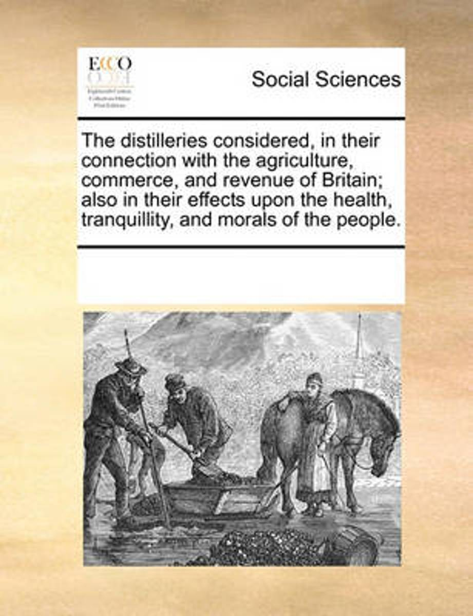 The Distilleries Considered, in Their Connection with the Agriculture, Commerce, and Revenue of Britain; Also in Their Effects Upon the Health, Tranquillity, and Morals of the People