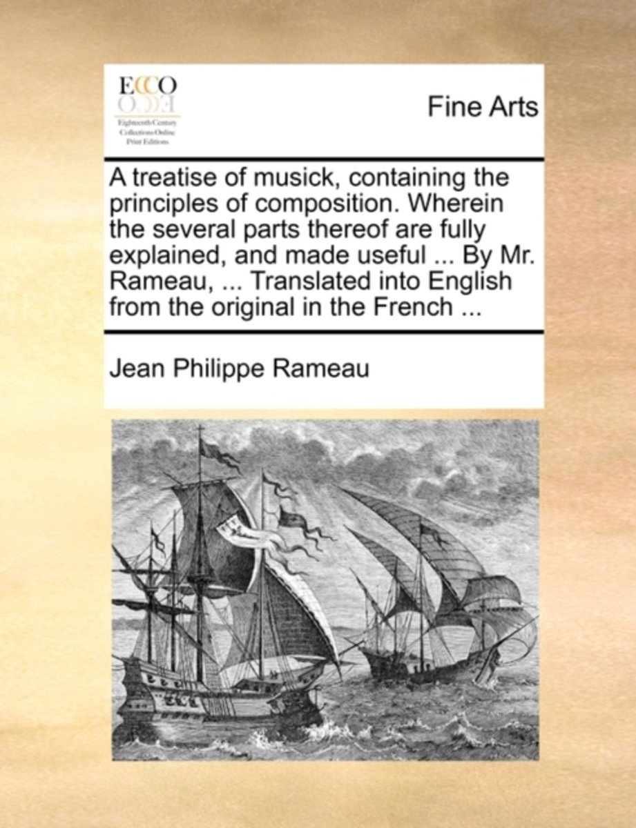 A Treatise of Musick, Containing the Principles of Composition. Wherein the Several Parts Thereof Are Fully Explained, and Made Useful ... by Mr. Rameau, ... Translated Into English from the