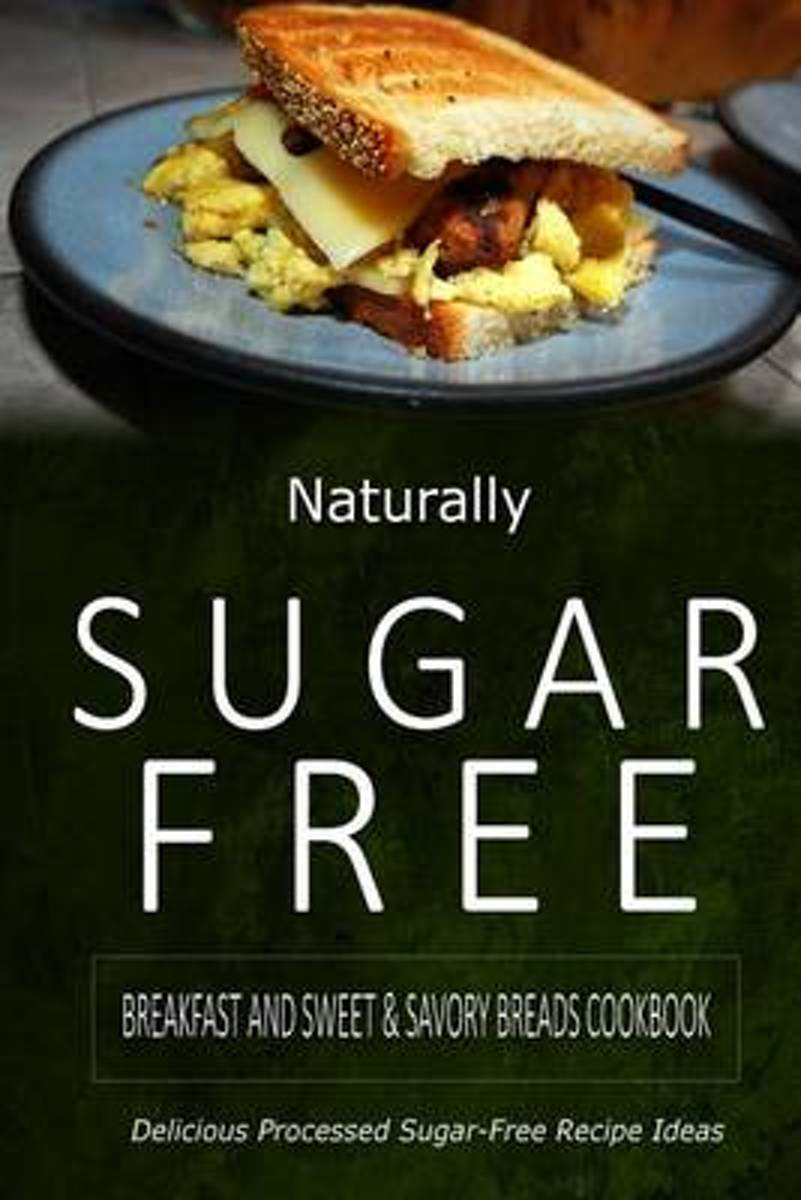 Naturally Sugar-Free - Breakfast and Sweet & Savory Breads Cookbook