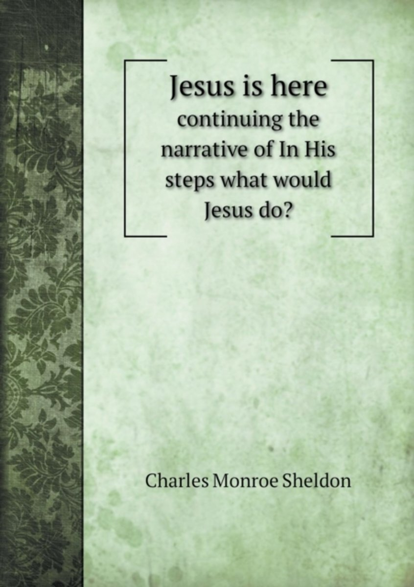 Jesus Is Here Continuing the Narrative of in His Steps What Would Jesus Do?