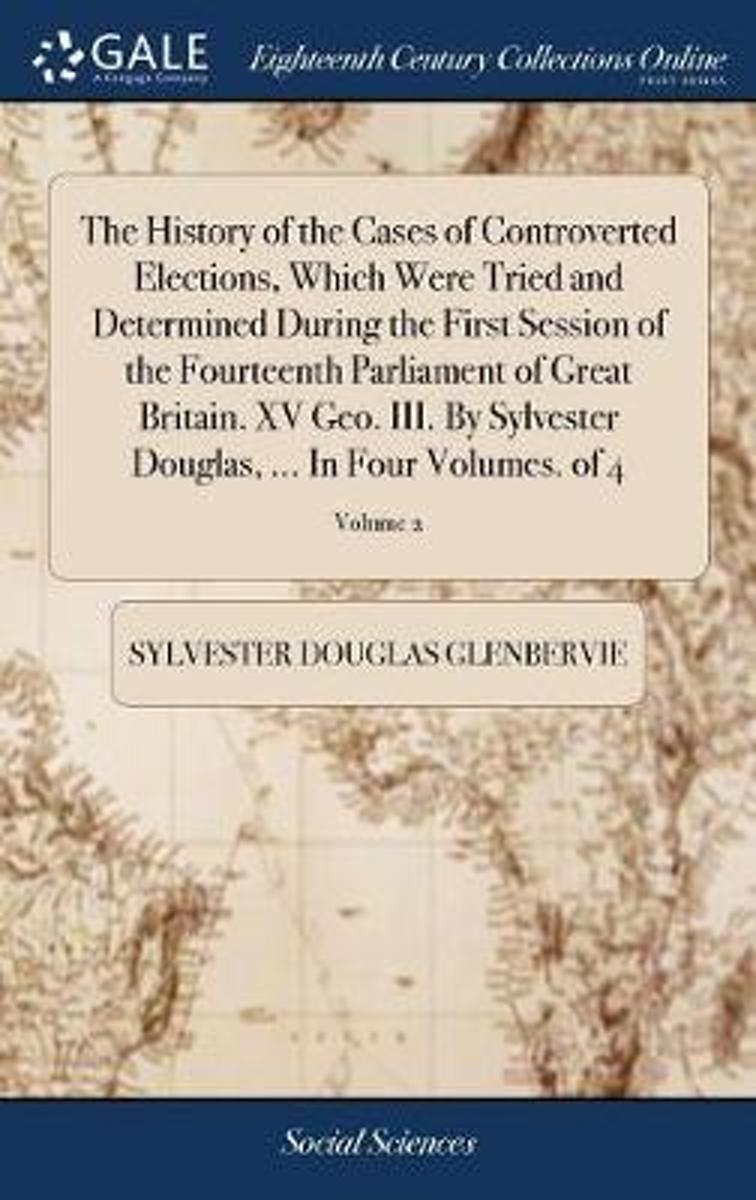 The History of the Cases of Controverted Elections, Which Were Tried and Determined During the First Session of the Fourteenth Parliament of Great Britain. XV Geo. III. by Sylvester Douglas,