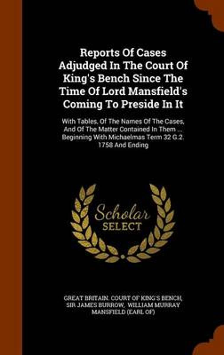 Reports of Cases Adjudged in the Court of King's Bench Since the Time of Lord Mansfield's Coming to Preside in It