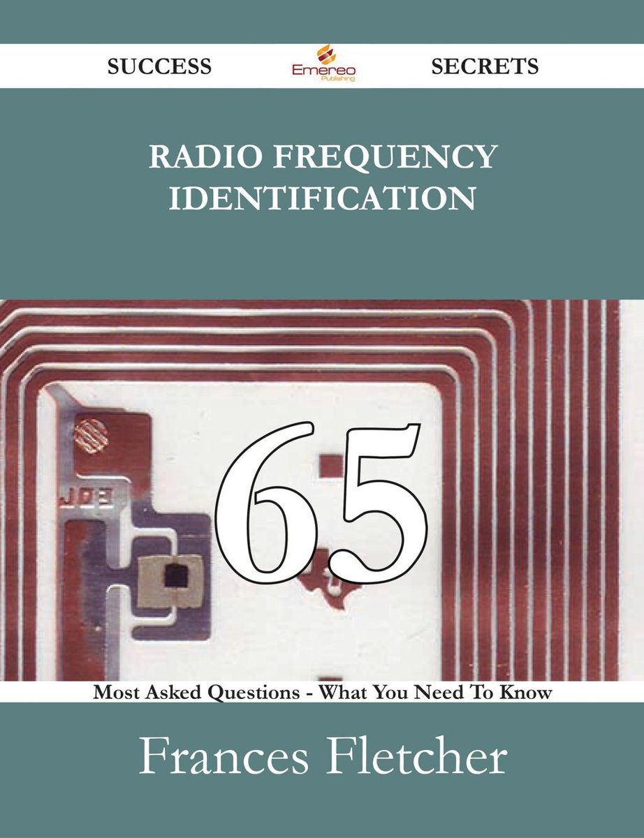 Radio Frequency Identification 65 Success Secrets - 65 Most Asked Questions On Radio Frequency Identification - What You Need To Know