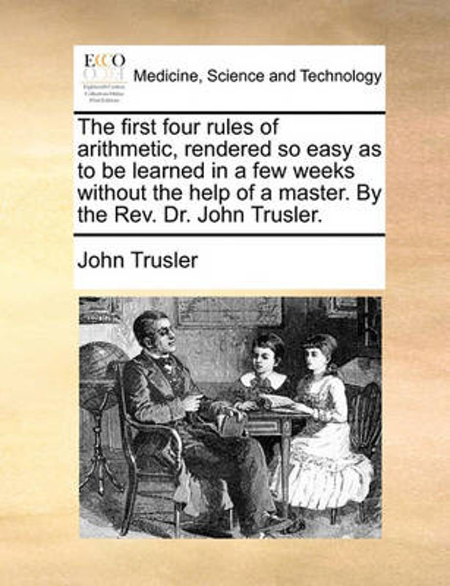 The First Four Rules of Arithmetic, Rendered So Easy as to Be Learned in a Few Weeks Without the Help of a Master. by the Rev. Dr. John Trusler