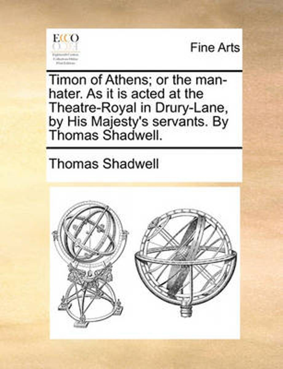 Timon of Athens; Or the Man-Hater. as It Is Acted at the Theatre-Royal in Drury-Lane, by His Majesty's Servants. by Thomas Shadwell