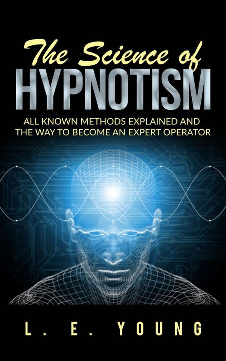 The Science Of Hypnotism: All Known Methods Explained And The Way To Become An Expert Operator