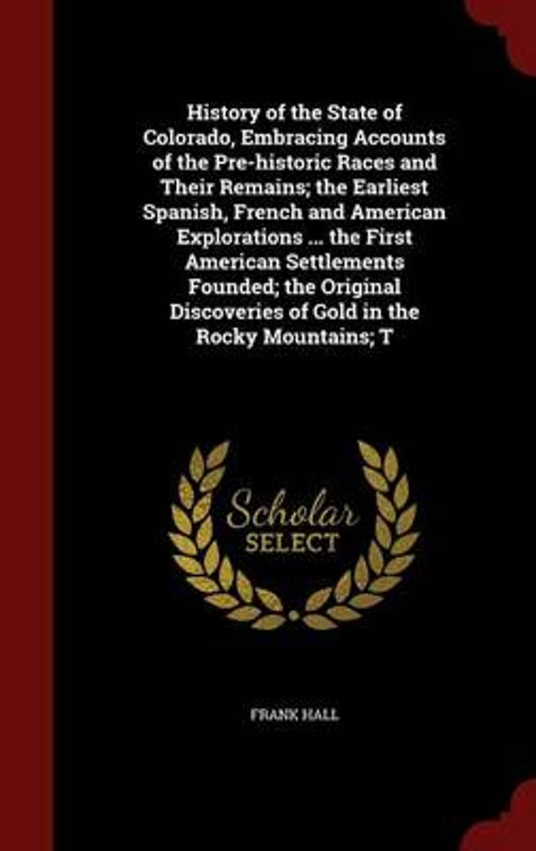 History of the State of Colorado, Embracing Accounts of the Pre-Historic Races and Their Remains; The Earliest Spanish, French and American Explorations ... the First American Settlements Fou