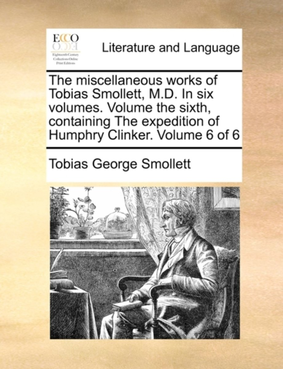 The Miscellaneous Works of Tobias Smollett, M.D. in Six Volumes. Volume the Sixth, Containing the Expedition of Humphry Clinker. Volume 6 of 6