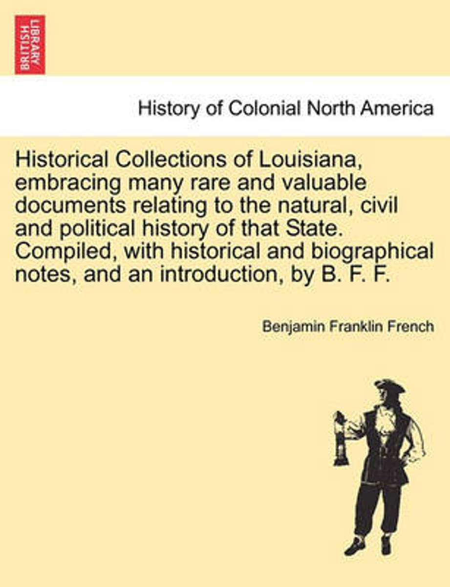 Historical Collections of Louisiana, Embracing Many Rare and Valuable Documents Relating to the Natural, Civil and Political History of That State. Compiled, with Historical and Biographical