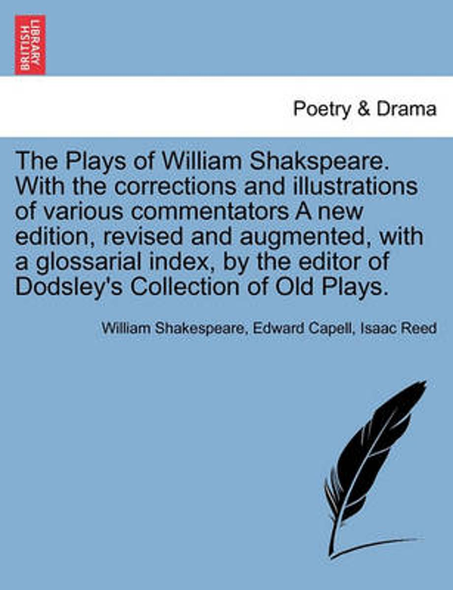 The Plays of William Shakspeare. with the Corrections and Illustrations of Various Commentators a New Edition, Revised and Augmented, with a Glossarial Index, by the Editor of Dodsley's Colle