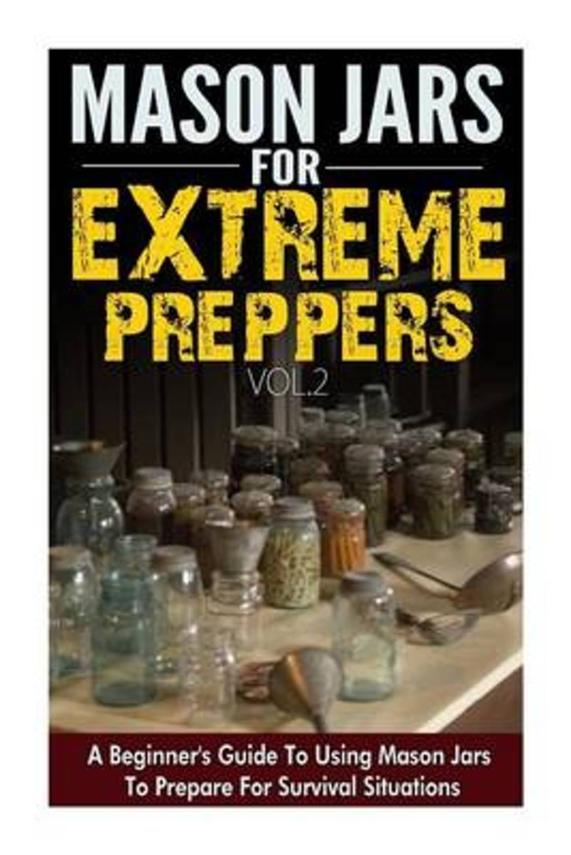 Mason Jars for Extreme Preppers - A Beginner?s Guide to Using Mason Jars to Prepare for Emergency Situations