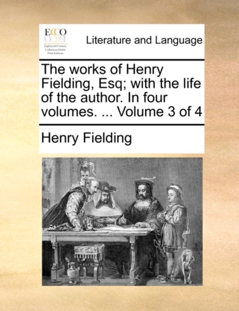 The Works of Henry Fielding, Esq; With the Life of the Author. in Four Volumes. ... Volume 3 of 4