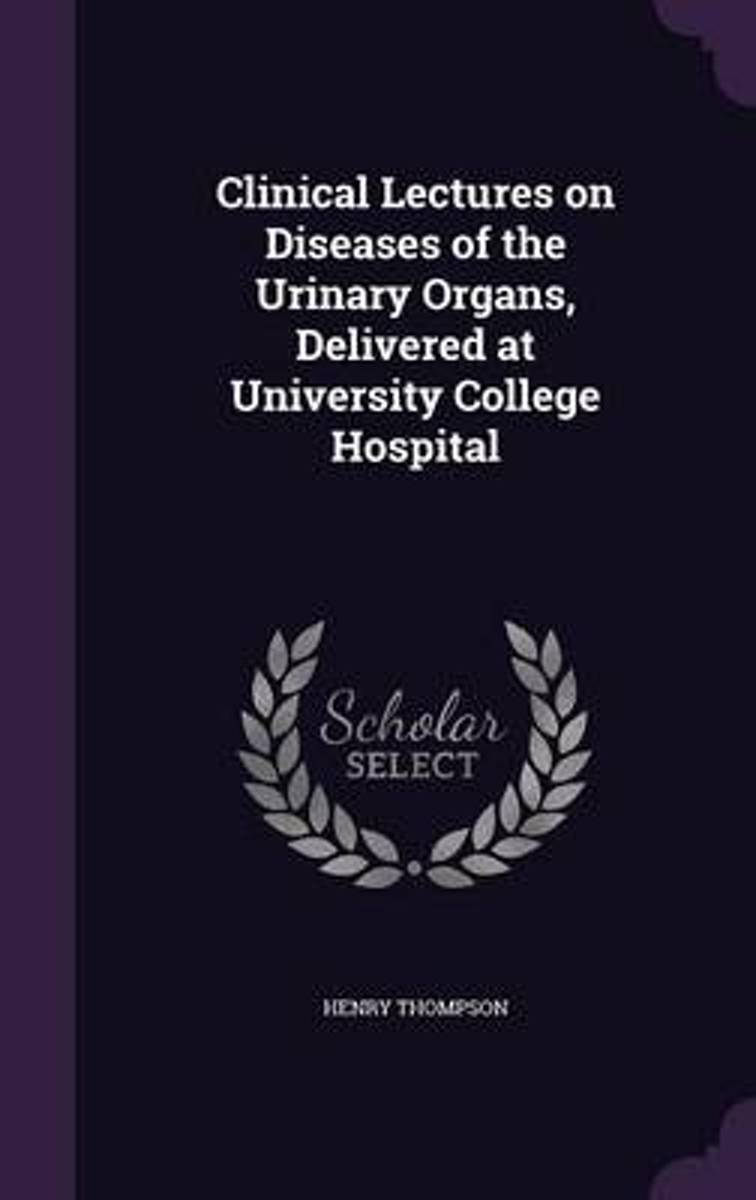 Clinical Lectures on Diseases of the Urinary Organs, Delivered at University College Hospital