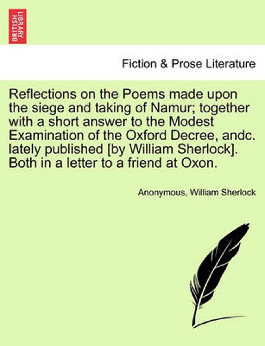 Reflections on the Poems Made Upon the Siege and Taking of Namur; Together with a Short Answer to the Modest Examination of the Oxford Decree, Andc. Lately Published [By William Sherlock]. Bo