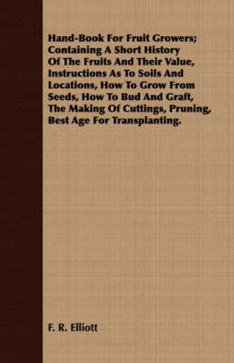 Hand-Book For Fruit Growers; Containing A Short History Of The Fruits And Their Value, Instructions As To Soils And Locations, How To Grow From Seeds, How To Bud And Graft, The Making Of Cutt