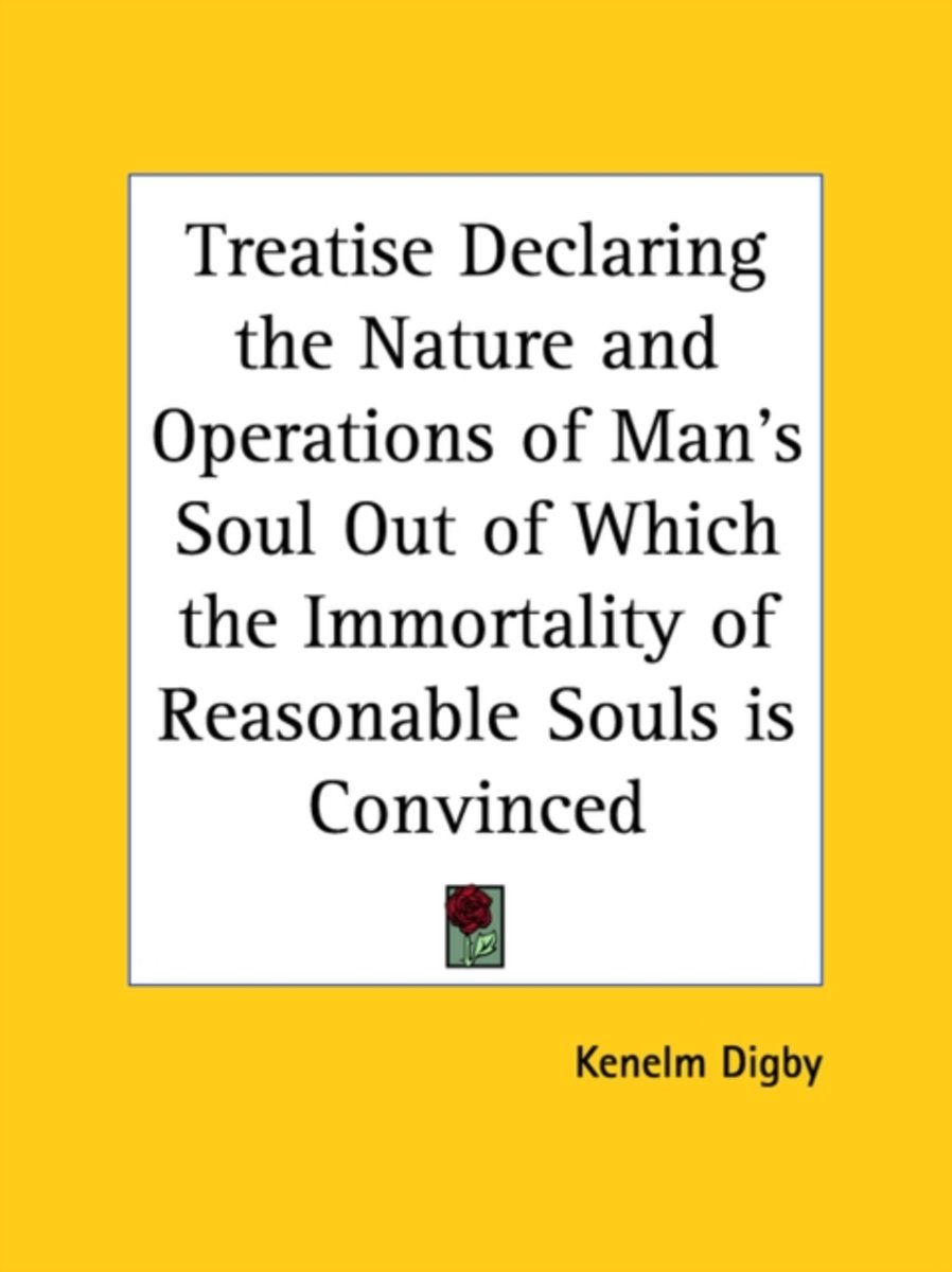 Treatise Declaring the Nature and Operations of Man's Soul Out of Which the Immortality of Reasonable Souls Is Convinced (1669)