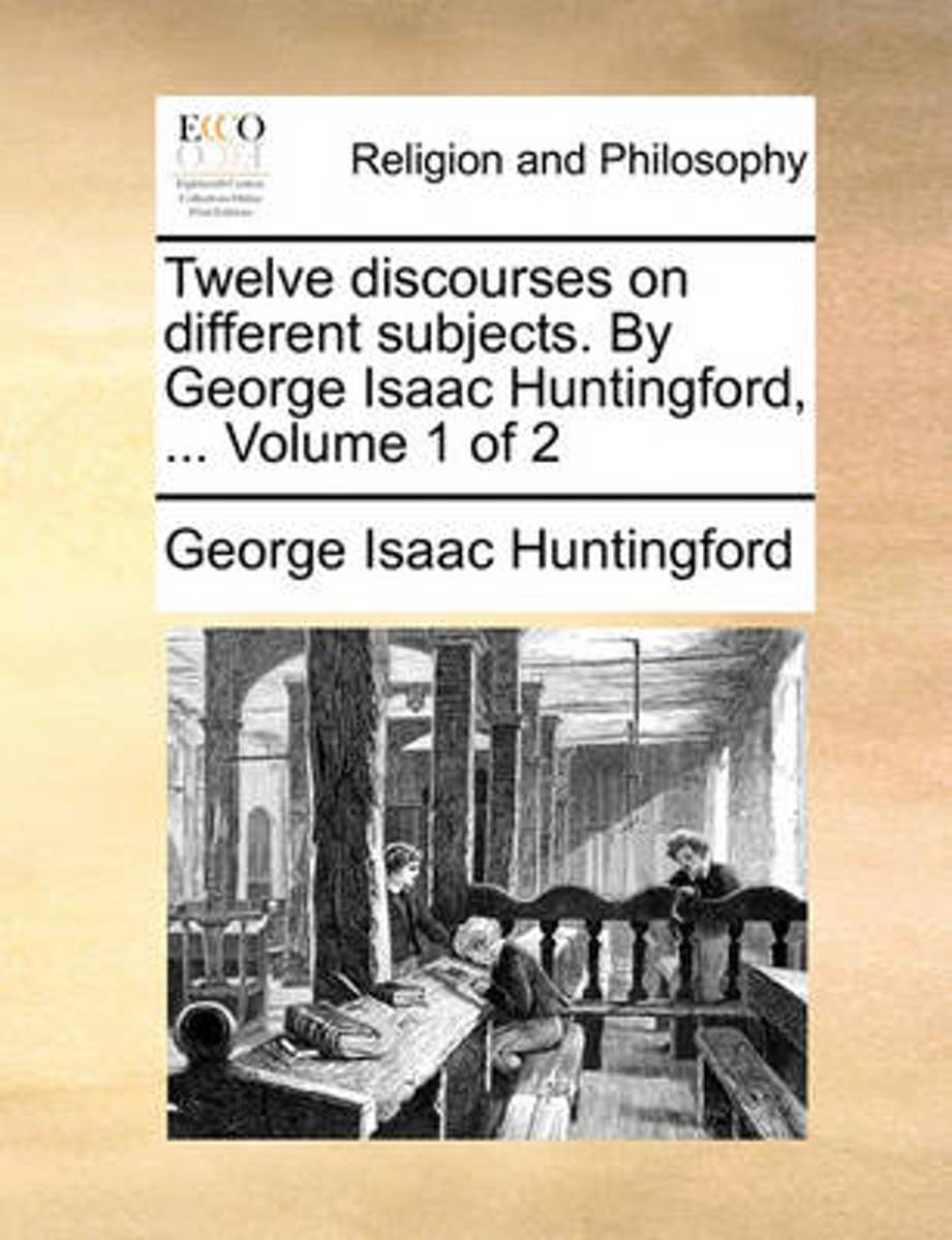 Twelve Discourses on Different Subjects. by George Isaac Huntingford, ... Volume 1 of 2