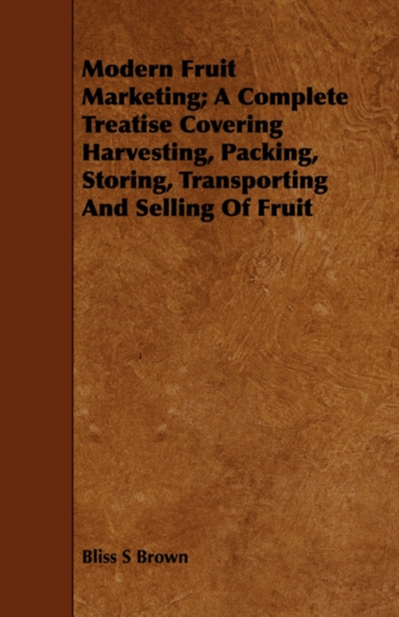 Modern Fruit Marketing; A Complete Treatise Covering Harvesting, Packing, Storing, Transporting And Selling Of Fruit