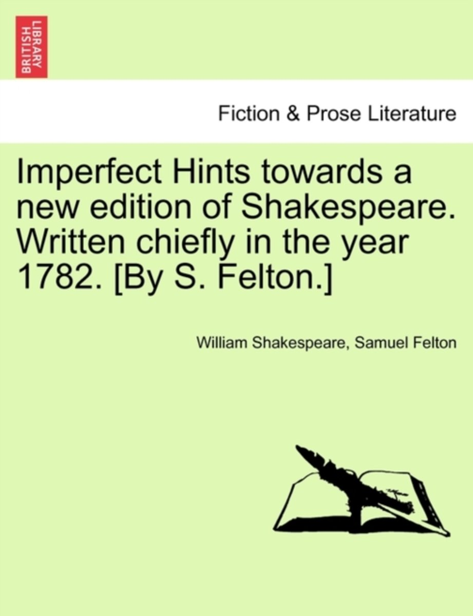 Imperfect Hints Towards a New Edition of Shakespeare. Written Chiefly in the Year 1782. [By S. Felton.]